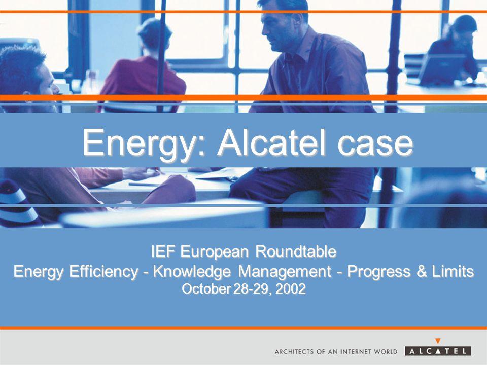 Energy: Alcatel case IEF European Roundtable Energy Efficiency - Knowledge Management - Progress & Limits October 28-29, 2002