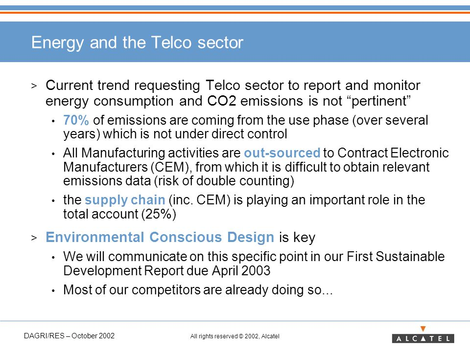 DAGRI/RES – October 2002 All rights reserved © 2002, Alcatel Energy and the Telco sector > Current trend requesting Telco sector to report and monitor energy consumption and CO2 emissions is not pertinent 70% of emissions are coming from the use phase (over several years) which is not under direct control All Manufacturing activities are out-sourced to Contract Electronic Manufacturers (CEM), from which it is difficult to obtain relevant emissions data (risk of double counting) the supply chain (inc.