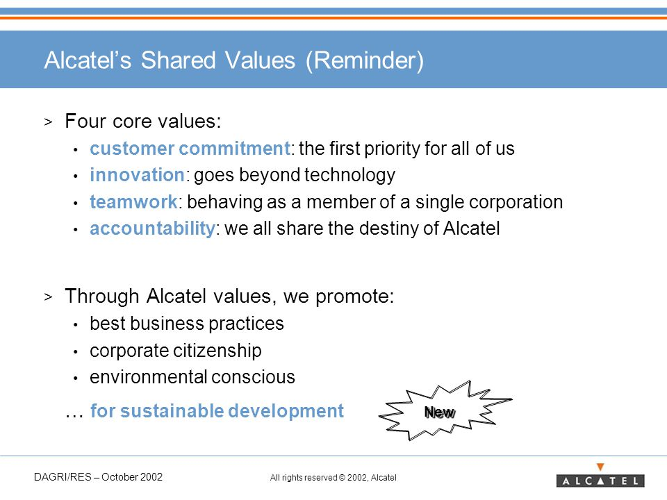 DAGRI/RES – October 2002 All rights reserved © 2002, Alcatel Alcatel's Shared Values (Reminder) > Four core values: customer commitment: the first priority for all of us innovation: goes beyond technology teamwork: behaving as a member of a single corporation accountability: we all share the destiny of Alcatel > Through Alcatel values, we promote: best business practices corporate citizenship environmental conscious … for sustainable development NewNew