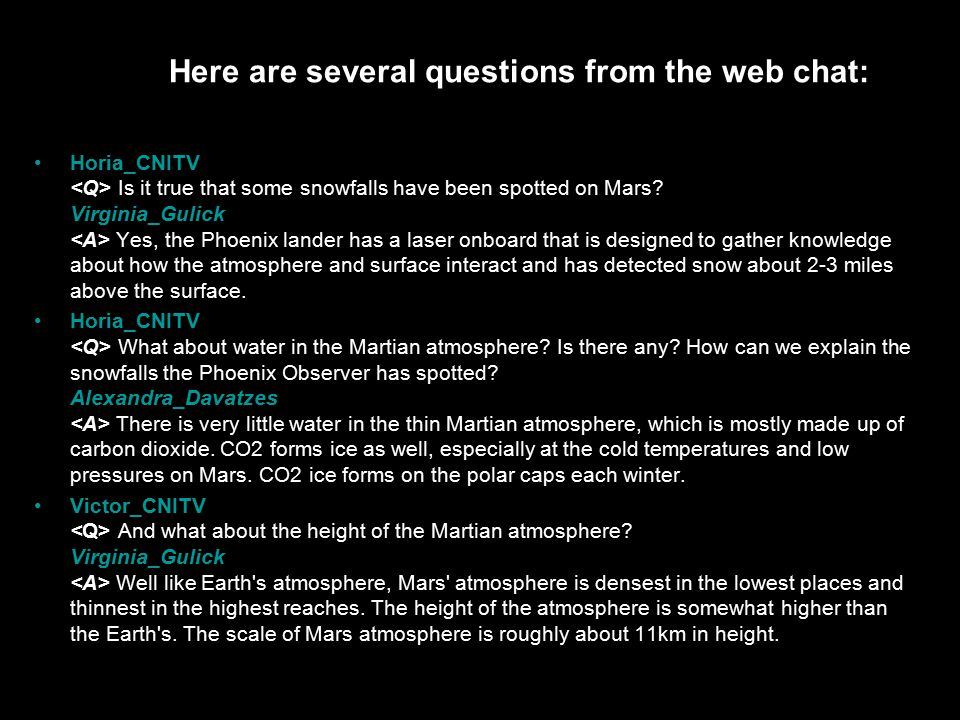 Here are several questions from the web chat: Horia_CNITV Is it true that some snowfalls have been spotted on Mars.