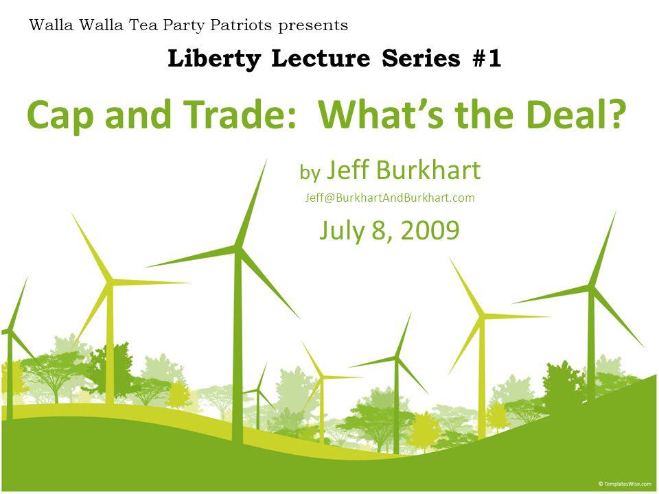 Cap and Trade: What's the Deal? by Jeff Burkhart Jeff@BurkhartAndBurkhart.com July 8, 2009 Liberty Lecture Series #1 Walla Walla Tea Party Patriots pr