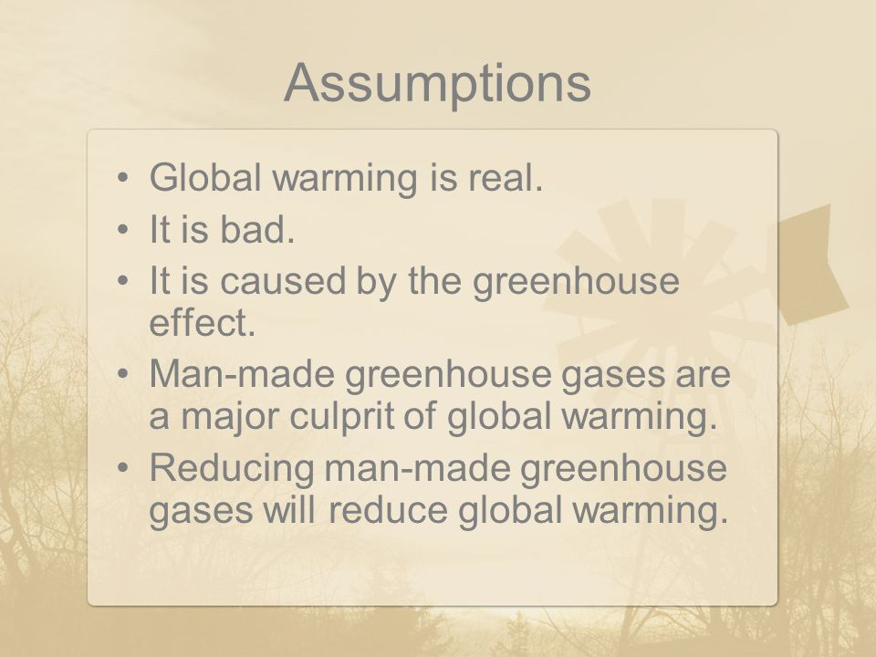 Assumptions Global warming is real. It is bad. It is caused by the greenhouse effect. Man-made greenhouse gases are a major culprit of global warming.