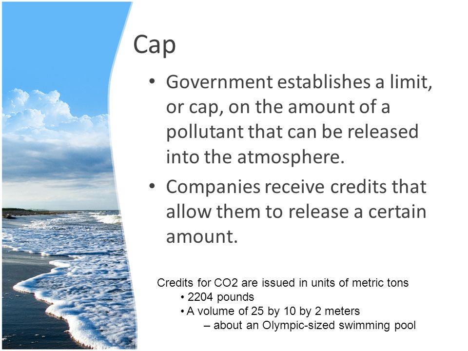 Cap Government establishes a limit, or cap, on the amount of a pollutant that can be released into the atmosphere.