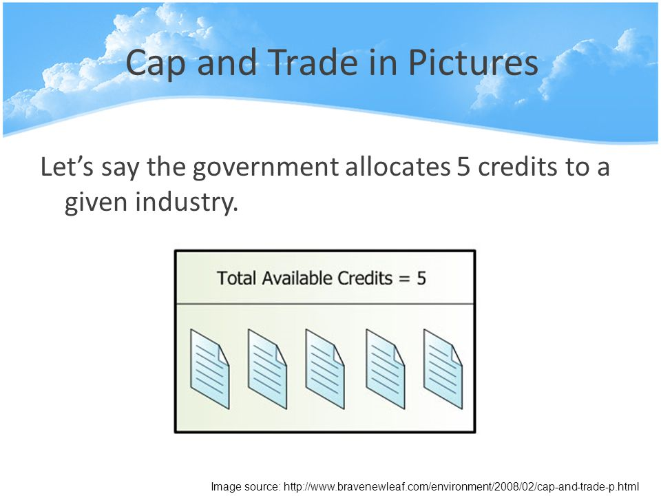 Cap and Trade in Pictures Let's say the government allocates 5 credits to a given industry.