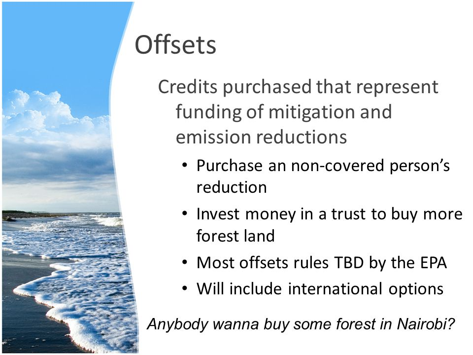 Offsets Credits purchased that represent funding of mitigation and emission reductions Purchase an non-covered person's reduction Invest money in a trust to buy more forest land Most offsets rules TBD by the EPA Will include international options Anybody wanna buy some forest in Nairobi