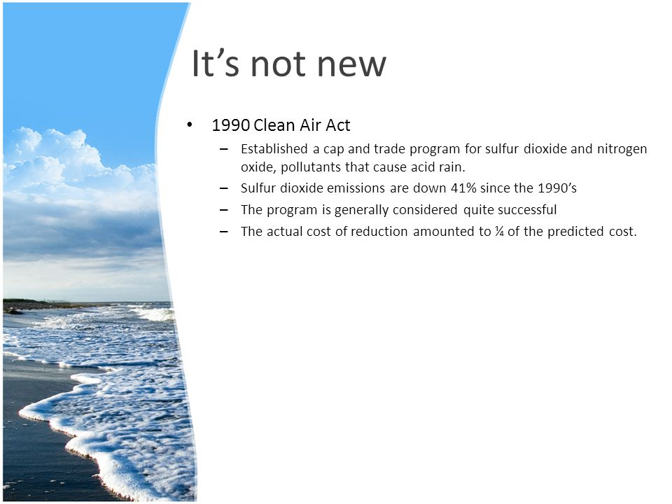 It's not new 1990 Clean Air Act – Established a cap and trade program for sulfur dioxide and nitrogen oxide, pollutants that cause acid rain. – Sulfur