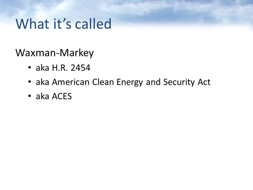What it's called Waxman-Markey aka H.R. 2454 aka American Clean Energy and Security Act aka ACES