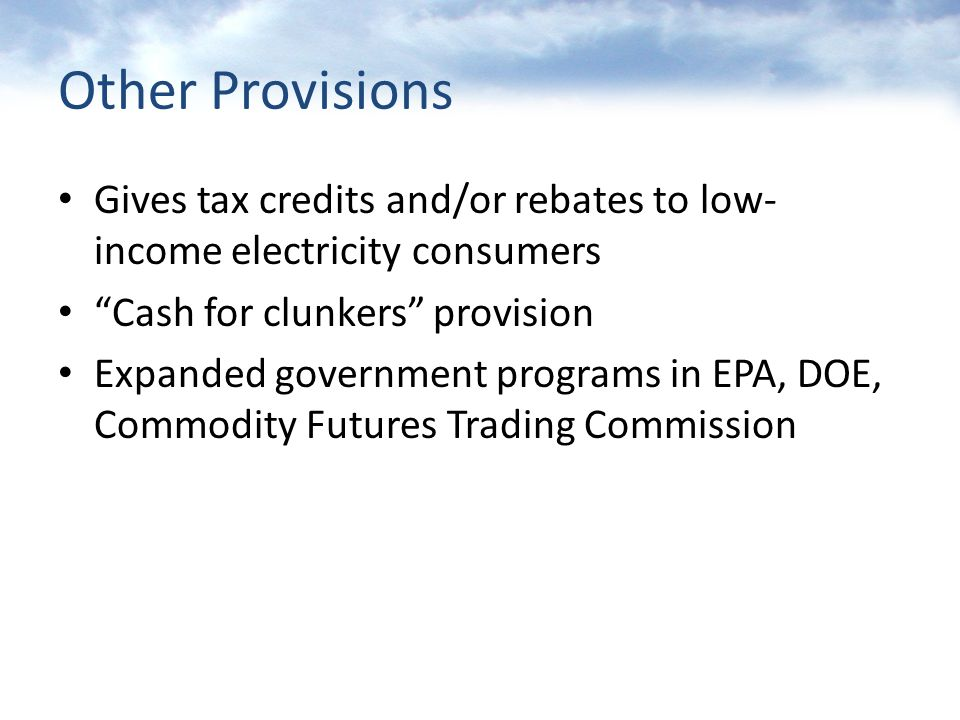 Other Provisions Gives tax credits and/or rebates to low- income electricity consumers Cash for clunkers provision Expanded government programs in EPA, DOE, Commodity Futures Trading Commission