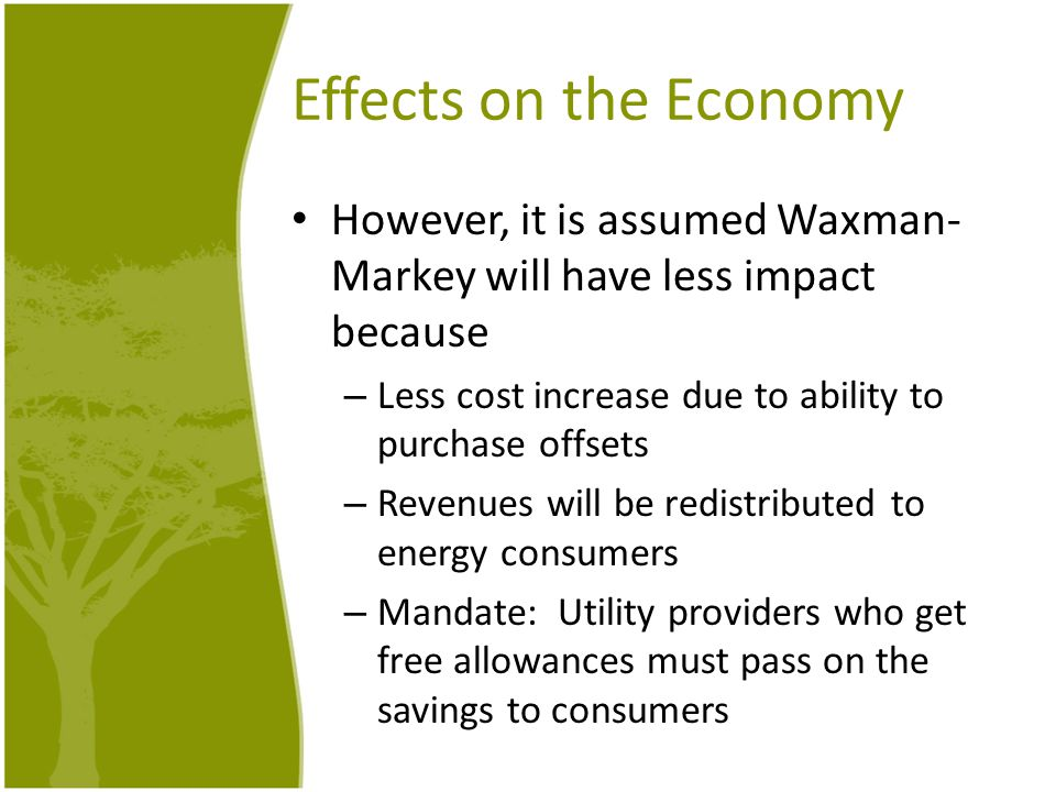 Effects on the Economy However, it is assumed Waxman- Markey will have less impact because – Less cost increase due to ability to purchase offsets – R