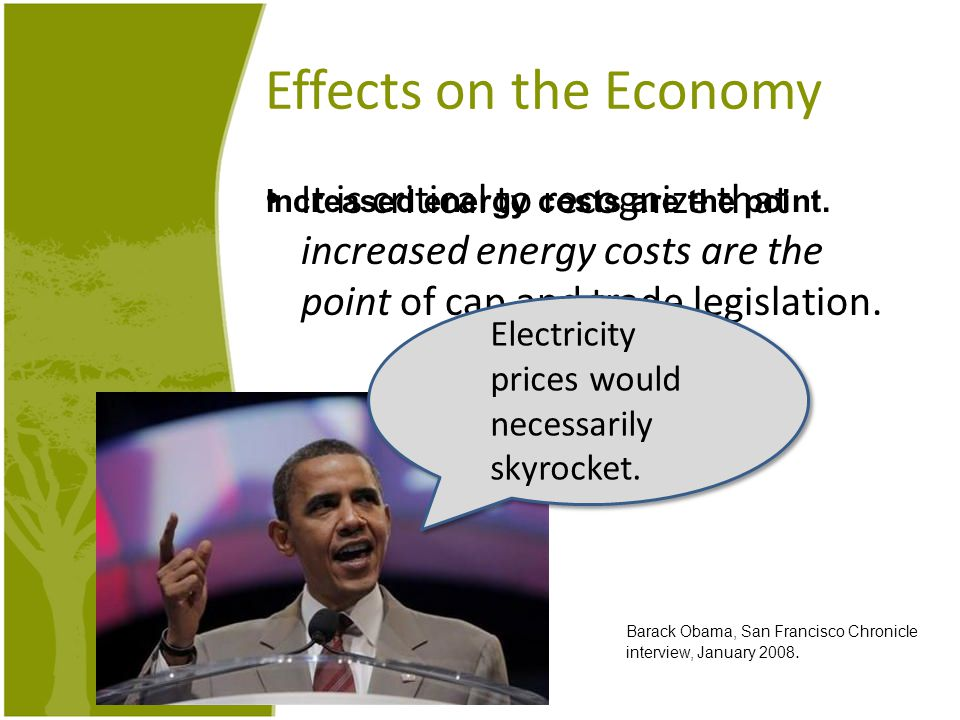Effects on the Economy It is critical to recognize that increased energy costs are the point of cap and trade legislation. Electricity prices would ne