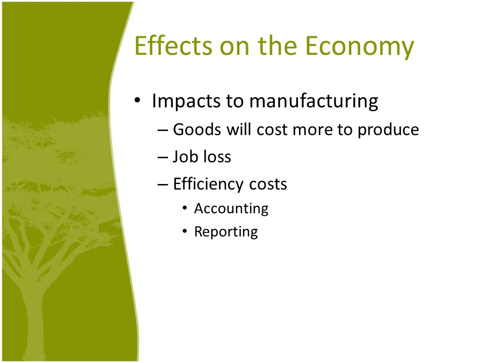 Effects on the Economy Impacts to manufacturing – Goods will cost more to produce – Job loss – Efficiency costs Accounting Reporting