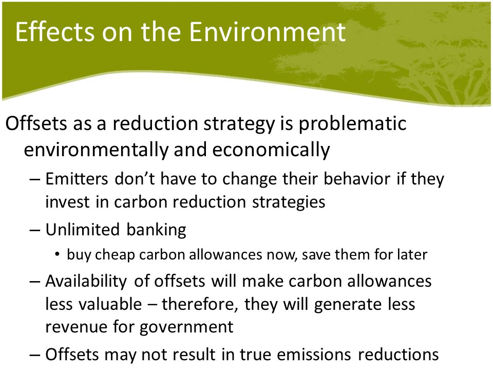 Effects on the Environment Offsets as a reduction strategy is problematic environmentally and economically – Emitters don't have to change their behav