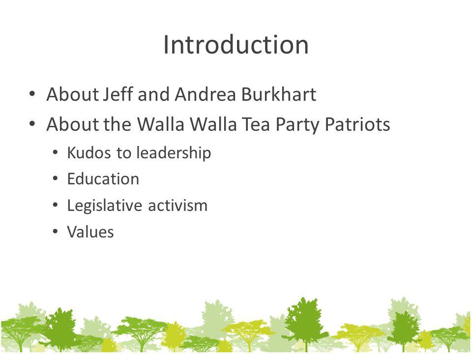 Introduction About Jeff and Andrea Burkhart About the Walla Walla Tea Party Patriots Kudos to leadership Education Legislative activism Values