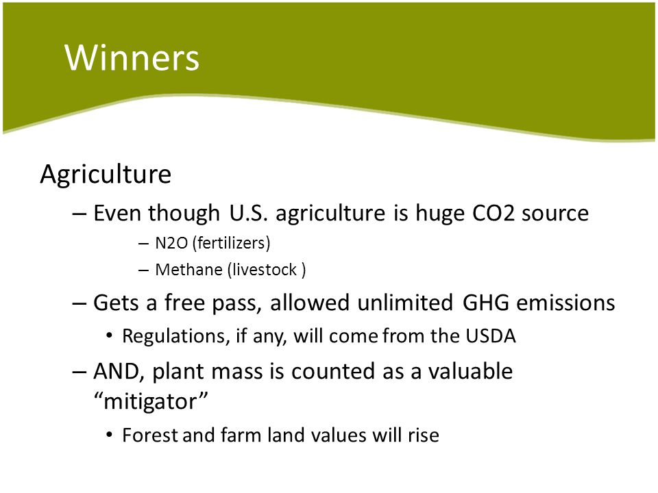 Winners Agriculture – Even though U.S. agriculture is huge CO2 source – N2O (fertilizers) – Methane (livestock ) – Gets a free pass, allowed unlimited