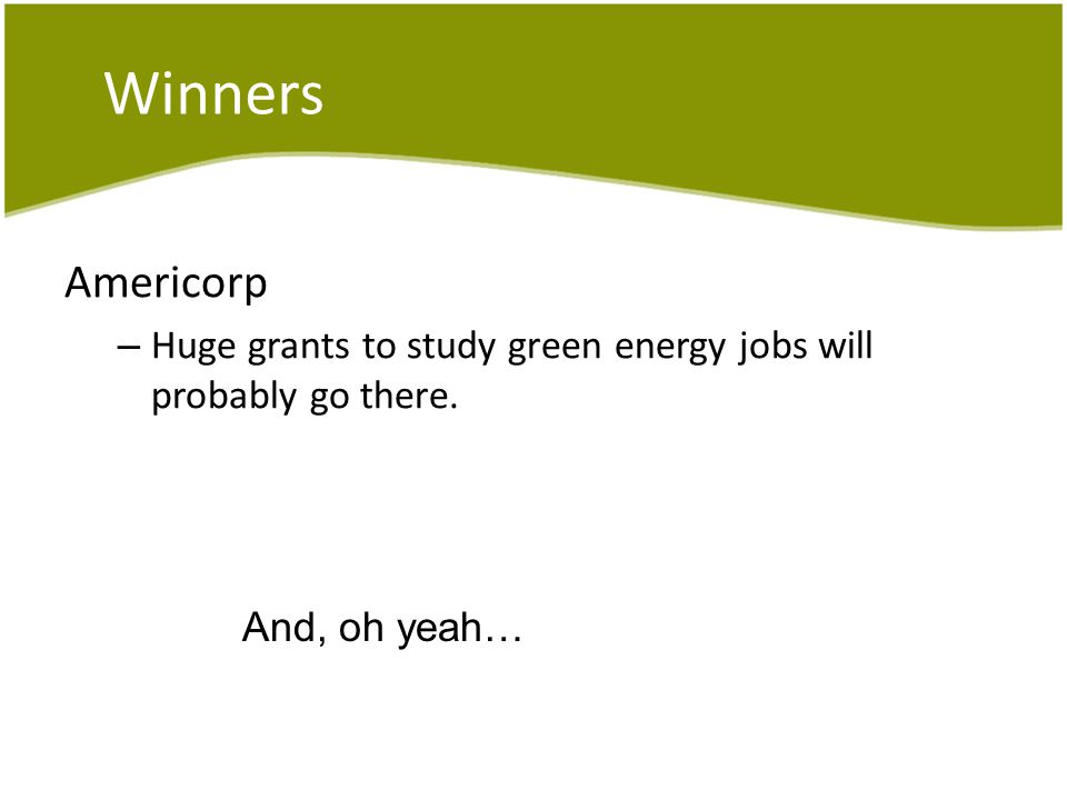 Winners Americorp – Huge grants to study green energy jobs will probably go there. And, oh yeah…