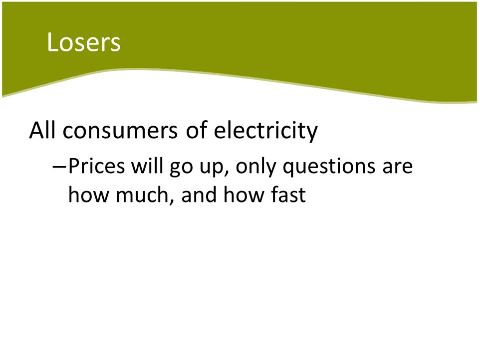 Losers All consumers of electricity – Prices will go up, only questions are how much, and how fast