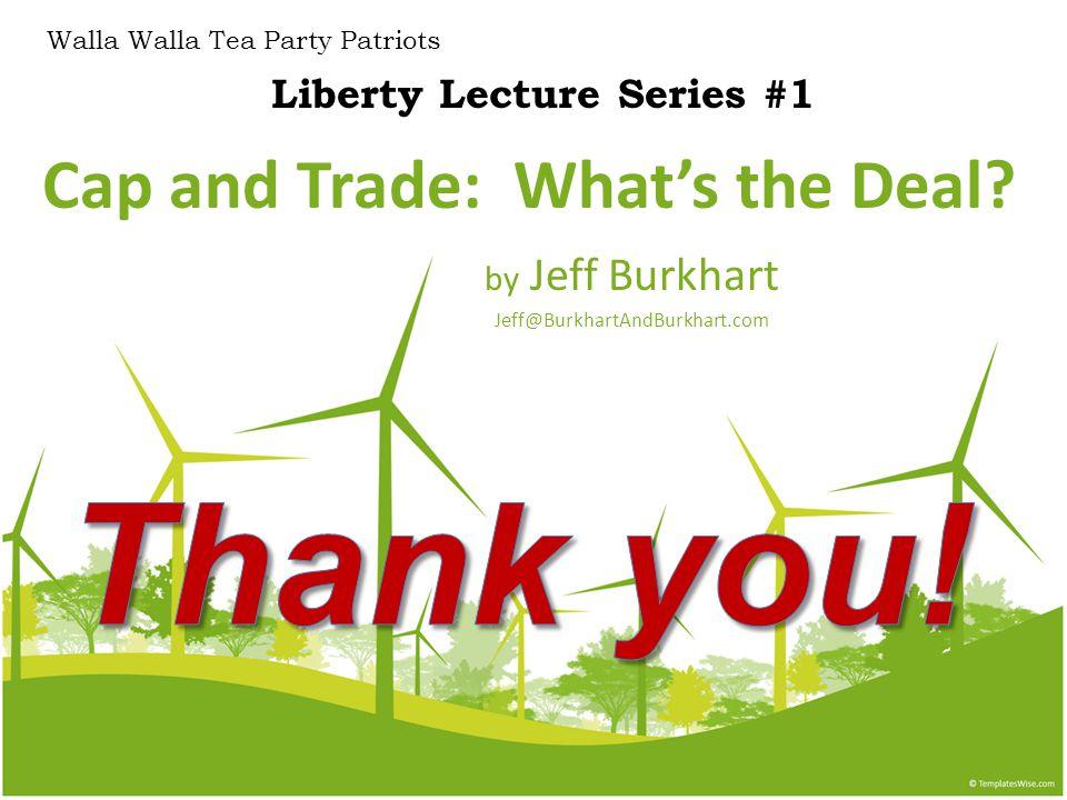 Cap and Trade: What's the Deal? by Jeff Burkhart Jeff@BurkhartAndBurkhart.com Liberty Lecture Series #1 Walla Walla Tea Party Patriots
