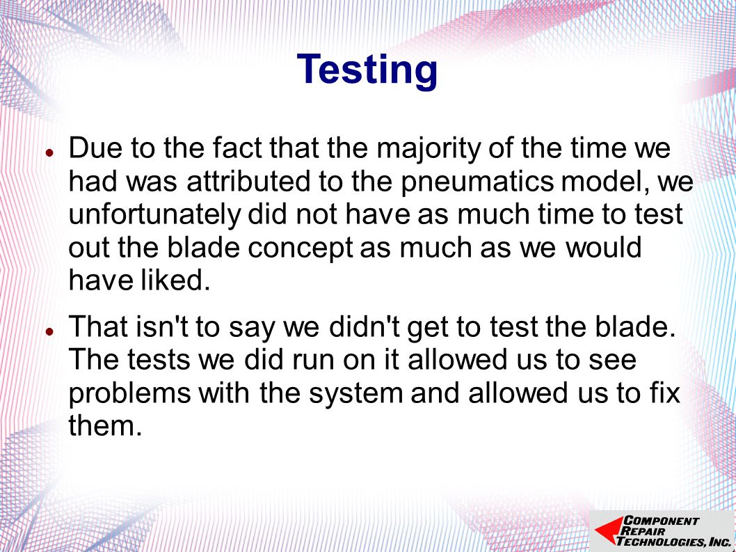Testing Due to the fact that the majority of the time we had was attributed to the pneumatics model, we unfortunately did not have as much time to test out the blade concept as much as we would have liked.