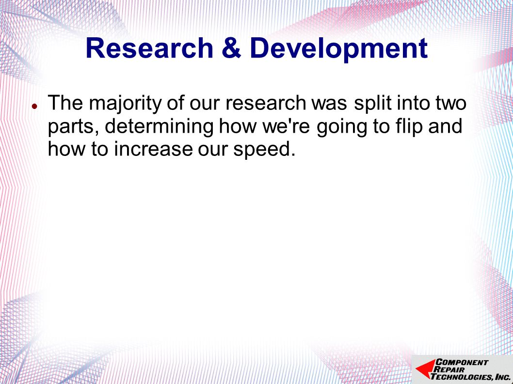 Research & Development The majority of our research was split into two parts, determining how we re going to flip and how to increase our speed.