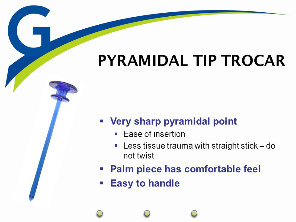 PYRAMIDAL TIP TROCAR  Very sharp pyramidal point  Ease of insertion  Less tissue trauma with straight stick – do not twist  Palm piece has comfort