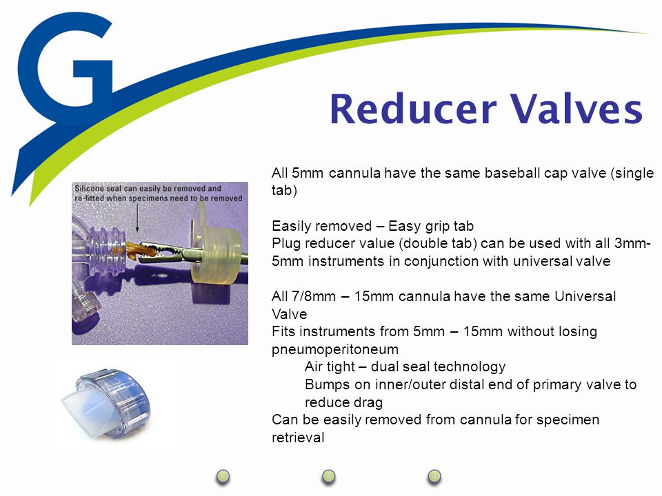 Reducer Valves All 5mm cannula have the same baseball cap valve (single tab) Easily removed – Easy grip tab Plug reducer value (double tab) can be use