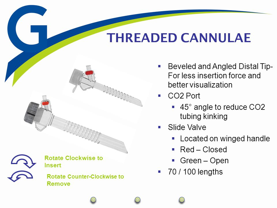 THREADED CANNULAE Rotate Clockwise to Insert Rotate Counter-Clockwise to Remove  Beveled and Angled Distal Tip- For less insertion force and better v