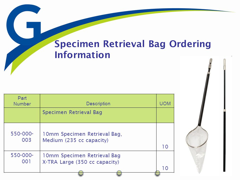 Specimen Retrieval Bag Ordering Information Part NumberDescriptionUOM Specimen Retrieval Bag 550-000- 003 10mm Specimen Retrieval Bag, Medium (235 cc