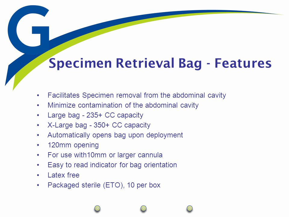 Specimen Retrieval Bag - Features Facilitates Specimen removal from the abdominal cavity Minimize contamination of the abdominal cavity Large bag - 23