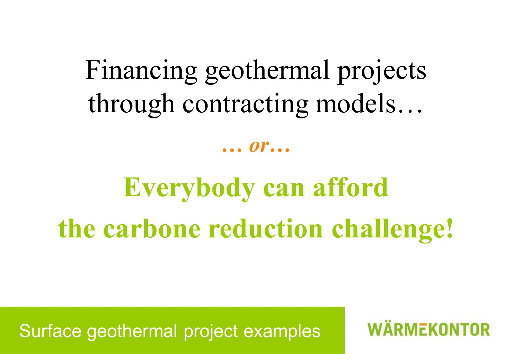 Surface geothermal project examples Financing geothermal projects through contracting models… … or… Everybody can afford the carbone reduction challen