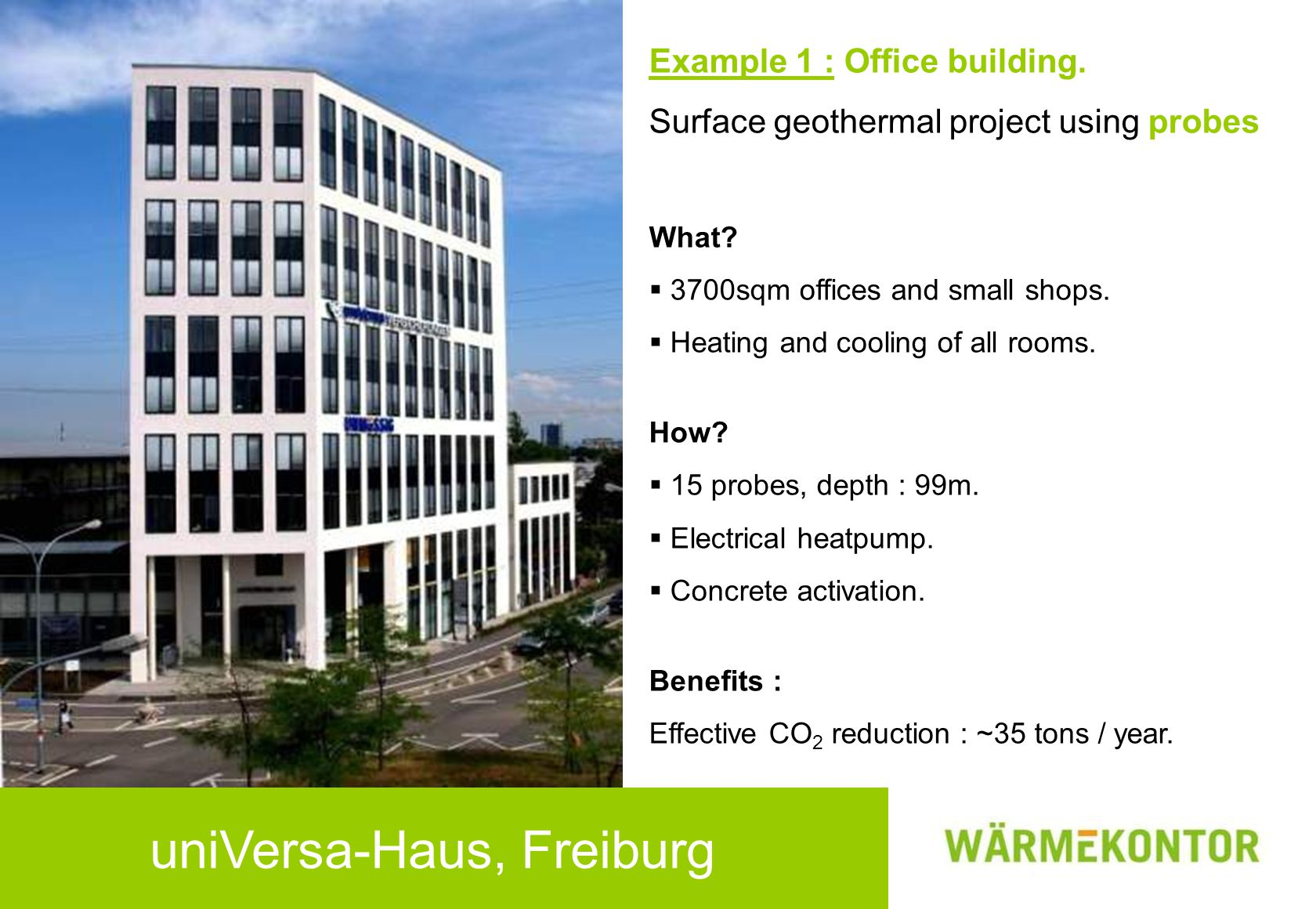 uniVersa-Haus, Freiburg Example 1 : Office building. Surface geothermal project using probes What?  3700sqm offices and small shops.  Heating and co