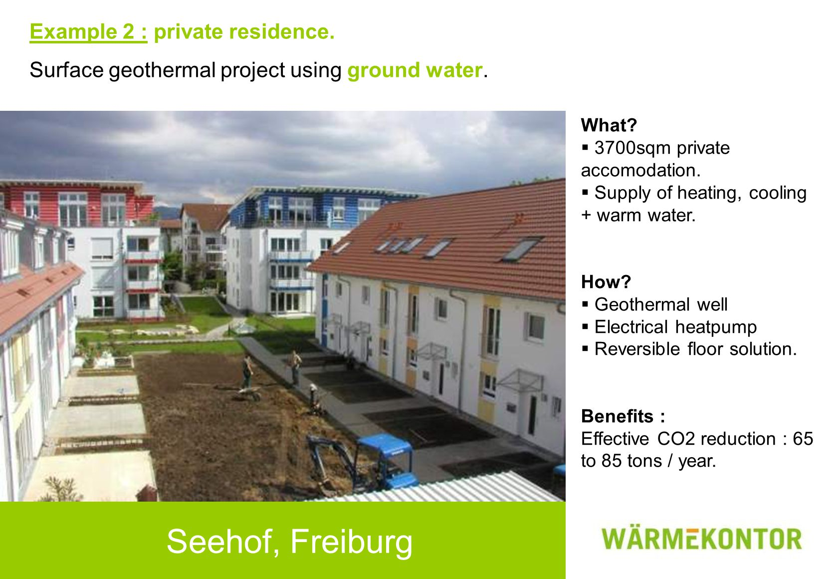 Seehof, Freiburg Example 2 : private residence. Surface geothermal project using ground water. What?  3700sqm private accomodation.  Supply of heati
