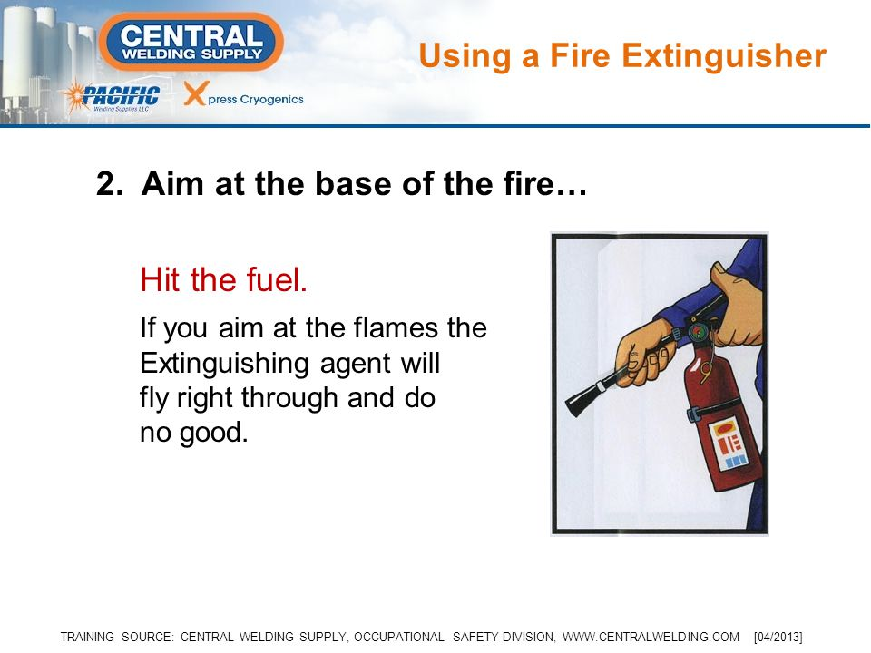 2. Aim at the base of the fire… Hit the fuel. If you aim at the flames the Extinguishing agent will fly right through and do no good. Using a Fire Ext