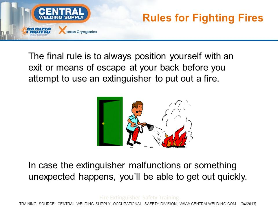 The final rule is to always position yourself with an exit or means of escape at your back before you attempt to use an extinguisher to put out a fire