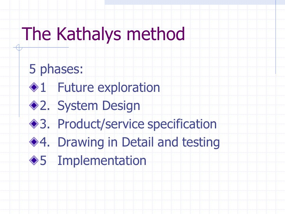 The Kathalys method 5 phases: 1Future exploration 2.System Design 3.Product/service specification 4.Drawing in Detail and testing 5Implementation