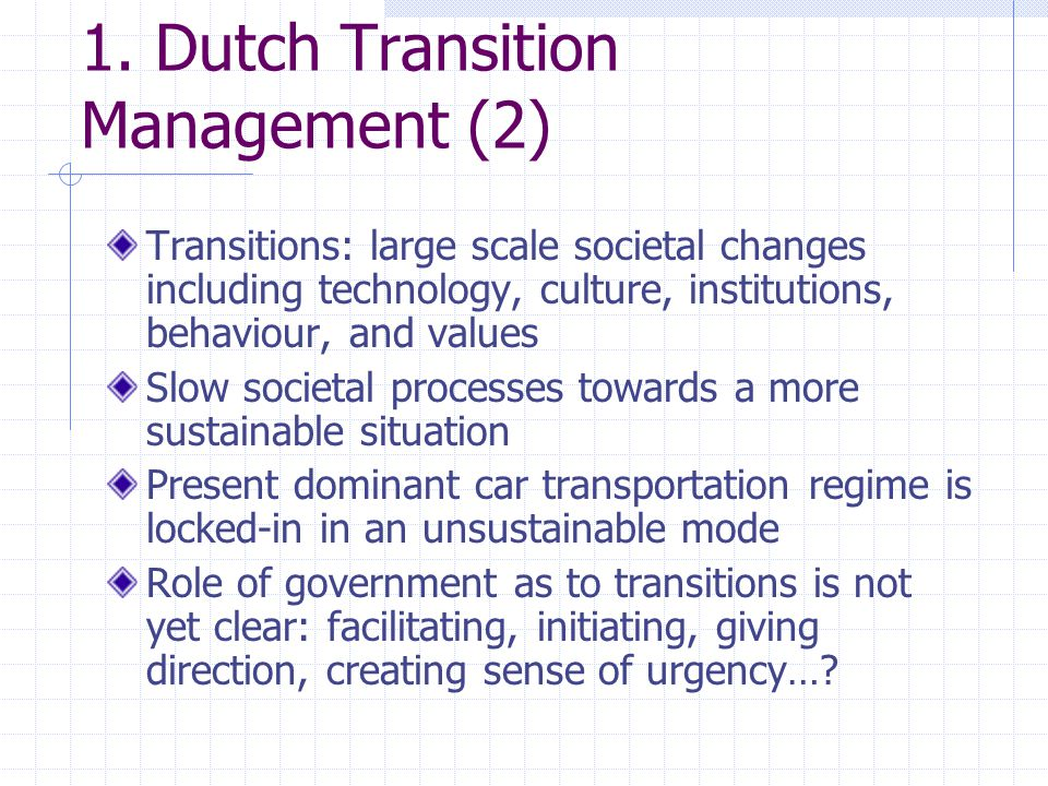 1. Dutch Transition Management (2) Transitions: large scale societal changes including technology, culture, institutions, behaviour, and values Slow s