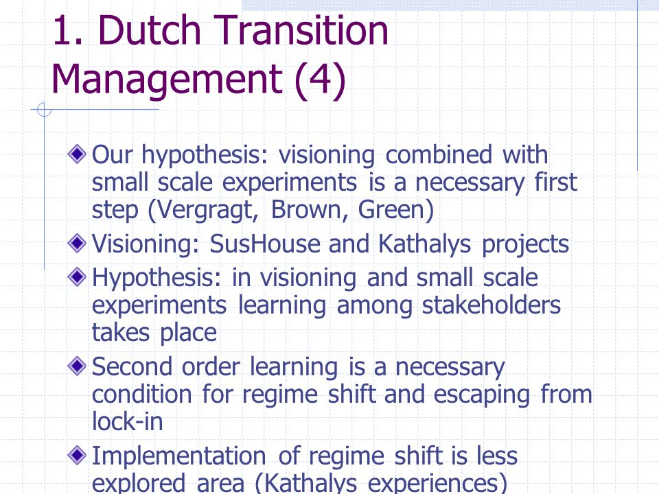 1. Dutch Transition Management (4) Our hypothesis: visioning combined with small scale experiments is a necessary first step (Vergragt, Brown, Green)