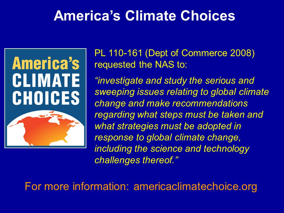 America's Climate Choices PL 110-161 (Dept of Commerce 2008) requested the NAS to: investigate and study the serious and sweeping issues relating to global climate change and make recommendations regarding what steps must be taken and what strategies must be adopted in response to global climate change, including the science and technology challenges thereof. For more information: americaclimatechoice.org