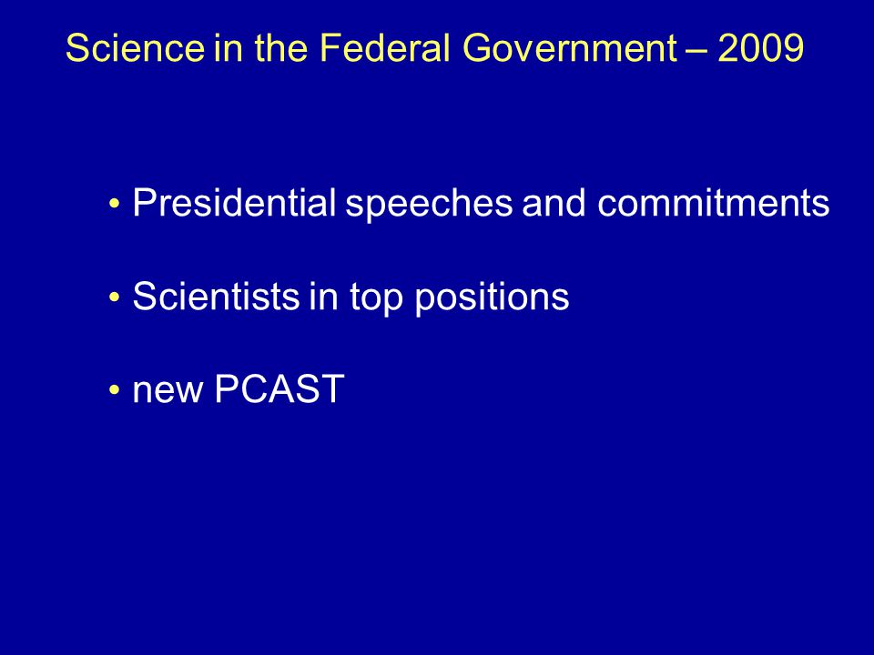 Science in the Federal Government – 2009 Presidential speeches and commitments Scientists in top positions new PCAST