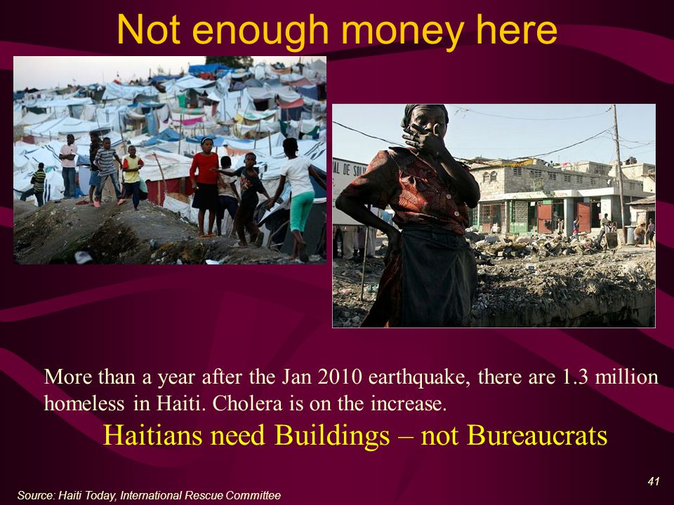 41 Not enough money here Source: Haiti Today, International Rescue Committee More than a year after the Jan 2010 earthquake, there are 1.3 million homeless in Haiti.