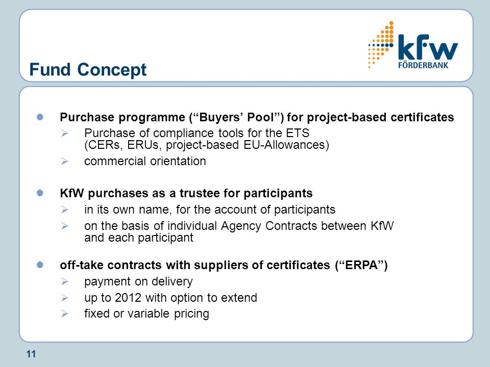 11 Fund Concept Purchase programme ( Buyers' Pool ) for project-based certificates  Purchase of compliance tools for the ETS (CERs, ERUs, project-based EU-Allowances)  commercial orientation KfW purchases as a trustee for participants  in its own name, for the account of participants  on the basis of individual Agency Contracts between KfW and each participant off-take contracts with suppliers of certificates ( ERPA )  payment on delivery  up to 2012 with option to extend  fixed or variable pricing