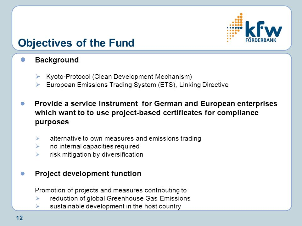 12 Objectives of the Fund Background  Kyoto-Protocol (Clean Development Mechanism)  European Emissions Trading System (ETS), Linking Directive Provi