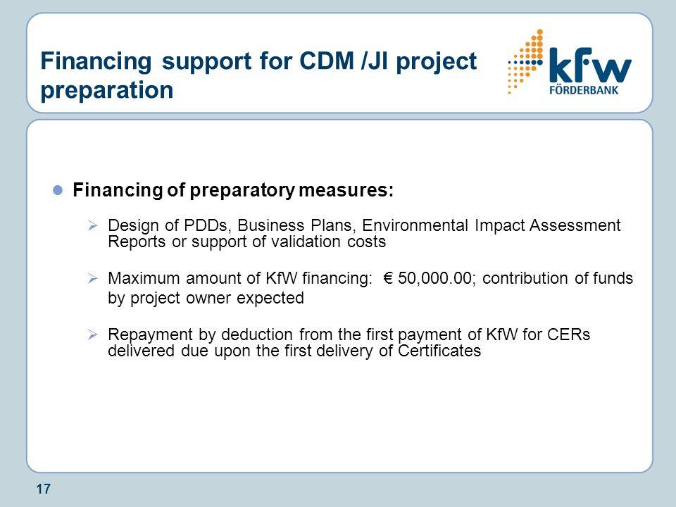 17 Financing support for CDM /JI project preparation Financing of preparatory measures:  Design of PDDs, Business Plans, Environmental Impact Assessm