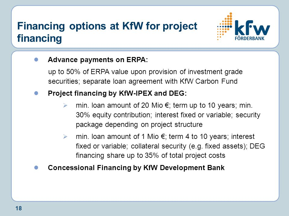 18 Financing options at KfW for project financing Advance payments on ERPA: up to 50% of ERPA value upon provision of investment grade securities; separate loan agreement with KfW Carbon Fund Project financing by KfW-IPEX and DEG:  min.