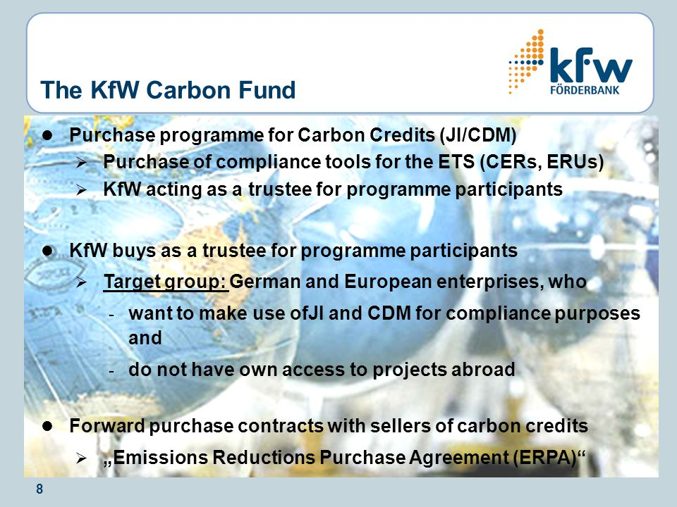 "8 Purchase programme for Carbon Credits (JI/CDM)  Purchase of compliance tools for the ETS (CERs, ERUs)  KfW acting as a trustee for programme participants KfW buys as a trustee for programme participants  Target group: German and European enterprises, who - want to make use ofJI and CDM for compliance purposes and - do not have own access to projects abroad Forward purchase contracts with sellers of carbon credits  ""Emissions Reductions Purchase Agreement (ERPA) The KfW Carbon Fund"