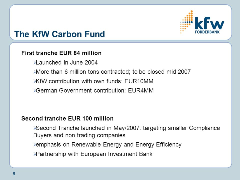 9 First tranche EUR 84 million  Launched in June 2004  More than 6 million tons contracted; to be closed mid 2007  KfW contribution with own funds: EUR10MM  German Government contribution: EUR4MM Second tranche EUR 100 million  Second Tranche launched in May/2007: targeting smaller Compliance Buyers and non trading companies  emphasis on Renewable Energy and Energy Efficiency  Partnership with European Investment Bank