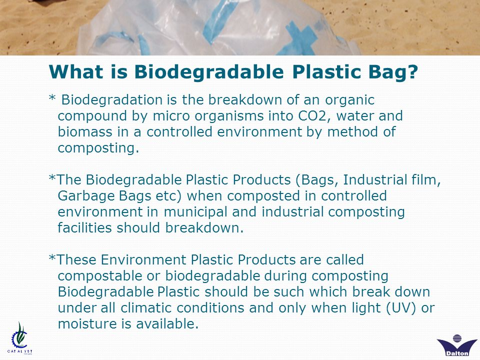 There are three main types of biodegradable bags available: 1.Oxo - meaning the plastic will break down when exposed to oxygen; 2.