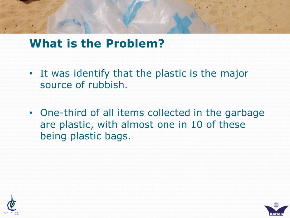What is the Problem. It was identify that the plastic is the major source of rubbish.