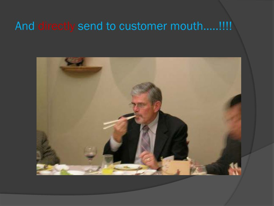 And directly send to customer mouth…..!!!!