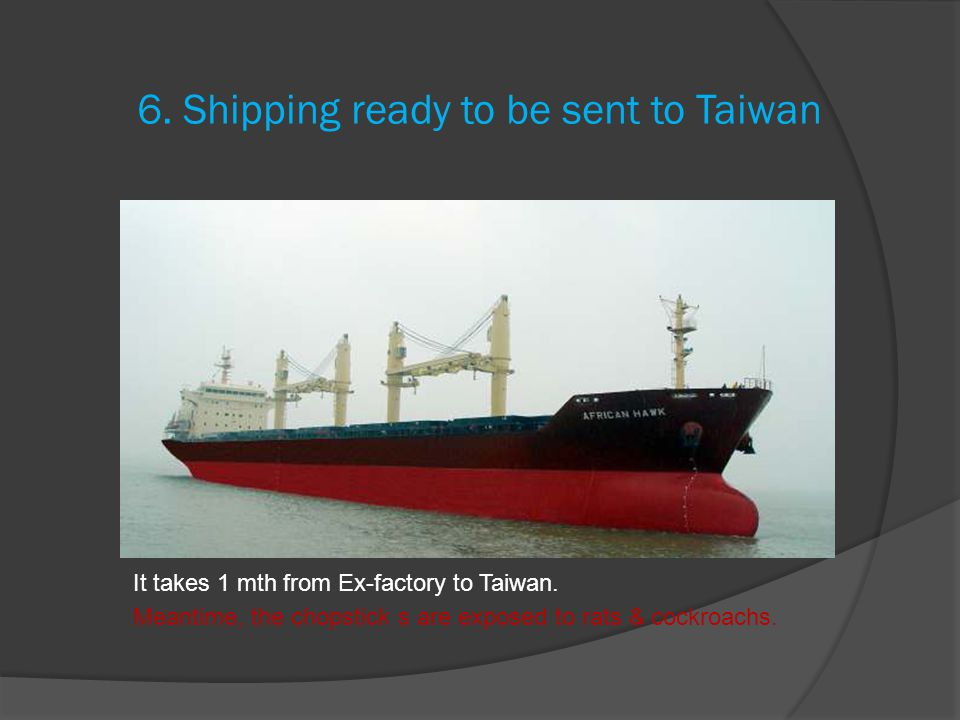 6. Shipping ready to be sent to Taiwan It takes 1 mth from Ex-factory to Taiwan.