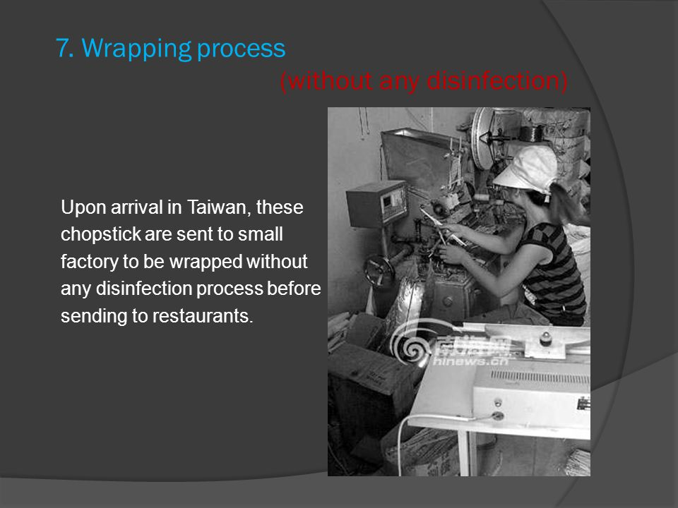 7. Wrapping process (without any disinfection) Upon arrival in Taiwan, these chopstick are sent to small factory to be wrapped without any disinfectio